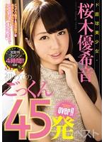 ド直球美少女・桜木優希音 初めてのごっくん45発over!!ベスト