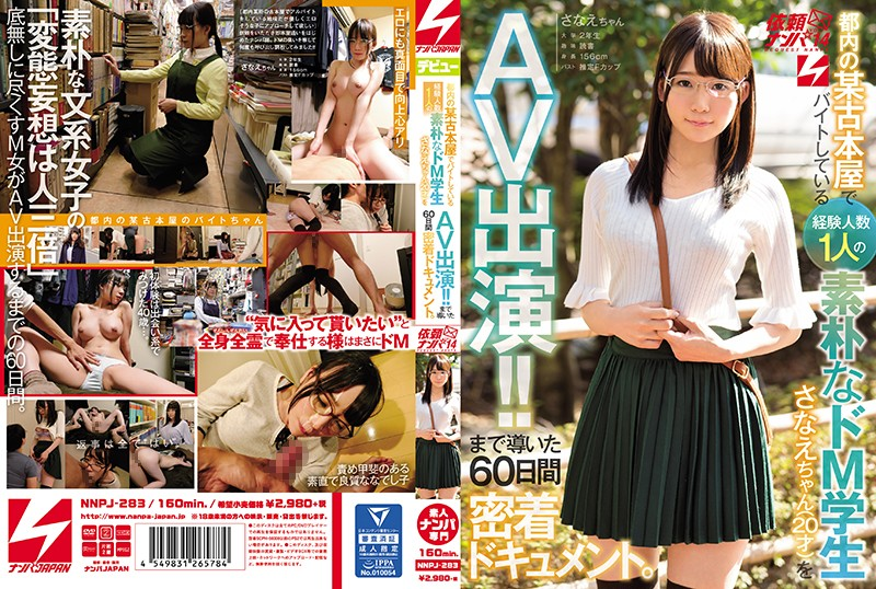 NNPJ-283 This Innocent Maso Student Works At A Used Bookstore In The City And Has Had Only One Sexual Partner Before This Sanae-chan (20 Years Old) And Now She's Appearing In This AV!! This Documentary Tracks The 60 Days We Spent Together With Her, Filming Her Until Her Debut We Went Picking Up Girls And Asked Them To Appear In This Video vol. 14