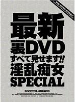 最新裏DVDすべて見せます!!淫乱痴女SPECIAL