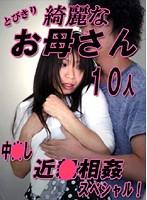 とびきり綺麗なお母さん10人と中○し近○相姦スペシャル! ダウンロード