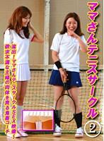 流出!ママさんテニスサークルSEX映像〜欲求不満な主婦の肉体を貪る鬼畜コーチ