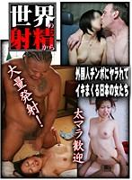 世界の射精から〜外国人チンポにヤラれてイキまくる日本の女たち ダウンロード