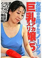 友達のお母さんはノーブラ巨乳アカスリ嬢(5)〜最高にエロいパイオツをまさぐって一発お願いしたい! ダウンロード