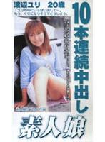 10本連続中出し 素人娘 渡辺ユリ 20歳