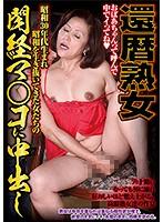 還暦熟女 昭和30年代生まれ昭和を生き抜いてきた女たちの閉経マ○コに中出し ダウンロード