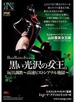 黒い光沢の女王。玩具調教〜高速ピストンアナル地獄〜牛膝 山田亜美