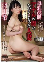 母乳浣腸 アナルの虜になってしまった人妻 ゆっくり、深く… 羽田希
