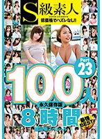 S級素人100人 8時間 part23 超豪華スペシャル