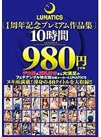 LUNATICS1周年記念プレミアム作品集10時間980円