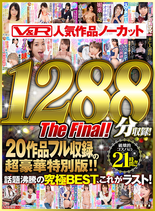 【VR】V&R 人気作品ノーカット1288分収録!20作品フル収録の超豪華特別版 The Final!1