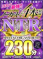 【VR】コスパ最強!!ハイクリティー作品をノーカットで4本収録!! NTR 230分 SPECIAL ORGASM BEST!! ダウンロード