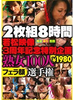 8時間 若松映像3周年記念特別企画 熟女100人フェラ顔選手権 ダウンロード