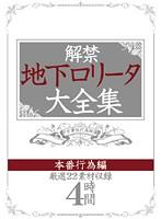 解禁 地下ロ○ータ大全集 本番行為編 ダウンロード