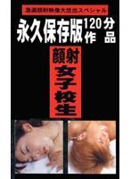 永久保存版120分作品 顔射女子校生3 ダウンロード