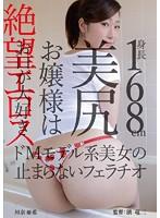 絶望エロス 身長168cm美尻お嬢様はお口が大好き ドMモデル系美女の止まらないフェラチオ 川奈亜希 ダウンロード