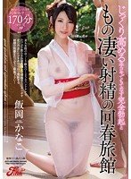 じっくり高める手コキでもてなす 完全勃起ともの凄い射精の回春旅館 飯岡かなこ