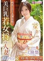 美巨乳若女将の人妻 32歳 上條悠 AVデビュー!! 美巨乳×濡れマ○コで極上おもてなし!!
