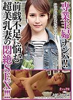 専業主婦ナンパ!!前戯不足に悩む超美乳妻の悶絶SEX!!!
