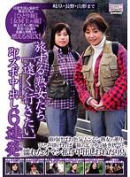 旅する熟女たち[遠くヘ行きたい] 即ズボ中出し6連発 岐阜・長野・山形まで