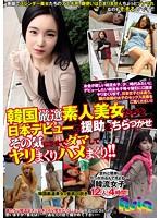 韓国厳選素人美女たちを日本デビューや援助をちらつかせその気にさせてダマしてヤリまくりハメまくり!!【激安アウトレット】