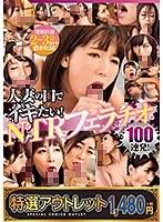 【特選アウトレット】人妻の口でイキたい!NTRフェラチオ100連発!