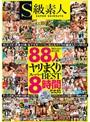 S級素人88人ヤリまくりスーパーBEST8時間【3P・4P・乱交 何でもアリ!】