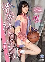 「青春終わらないで」 部活と恋愛に学生生活を捧げた18歳のちょっぴりクールなバスケ美少女AVデビュー 葵爽