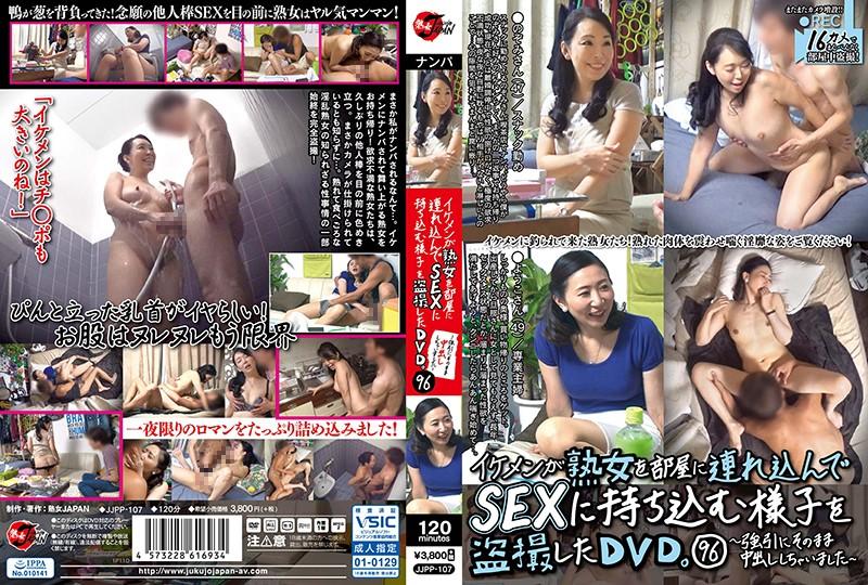 [JJPP-107] イケメンが熟女を部屋に連れ込んでSEXに持ち込む様子を盗撮したDVD。96~強引にそのまま中出ししちゃいました~ 熟女JAPAN ナンパ JJPP