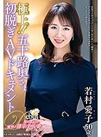 極上!!五十路奥さま初脱ぎAVドキュメント 若村愛子