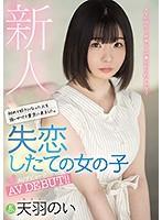 新人 初めて好きになった人を追いかけて東京に来ました。 失恋したての女の子AVデビュー!! 天羽のい