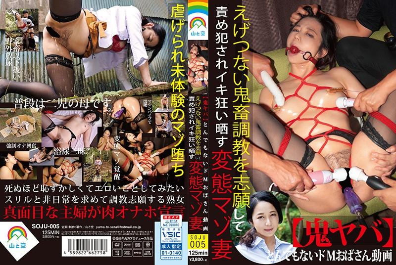 [SOJU-005] 【鬼ヤバ】とんでもないドMおばさん動画 えげつない鬼畜調教を志願して責め犯されイキ狂い晒す変態マゾ妻