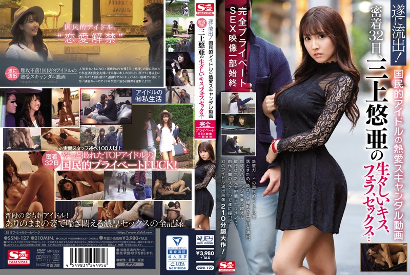 遂に流出!国民的アイドルの熱愛スキャンダル動画 密着32日、三上悠亜の生々しいキス、フェラ、セックス…完全プライベートSEX映像一部始終 (SSNI-127)