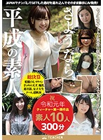 さようなら、平成の素人 JAPANでナンパしてGET!した逸材を連れ込んでそのまま勝手にAV発売!祝・令和元年ティーチャー第一弾作品素人10人300分