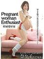 Pregnant woman Enthusiast 妊婦愛好家 朝比奈菜々子
